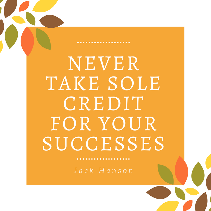 Never Take Sole Credit For Your Successes