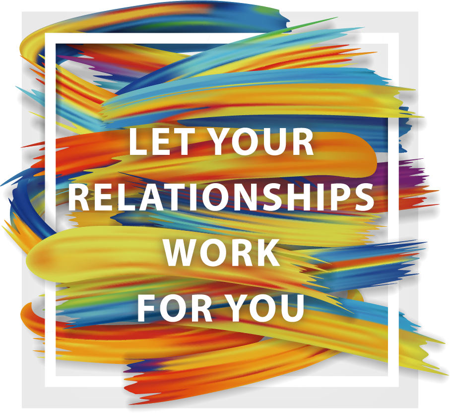 Let Your Relationships Work For You